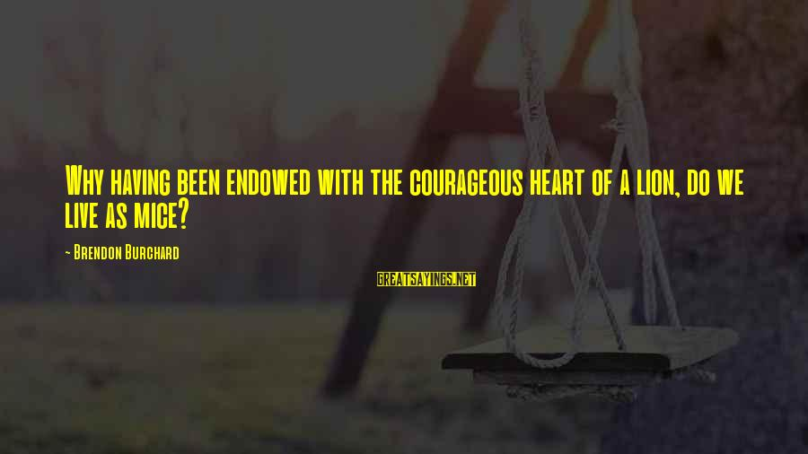 Lions Heart Sayings By Brendon Burchard: Why having been endowed with the courageous heart of a lion, do we live as