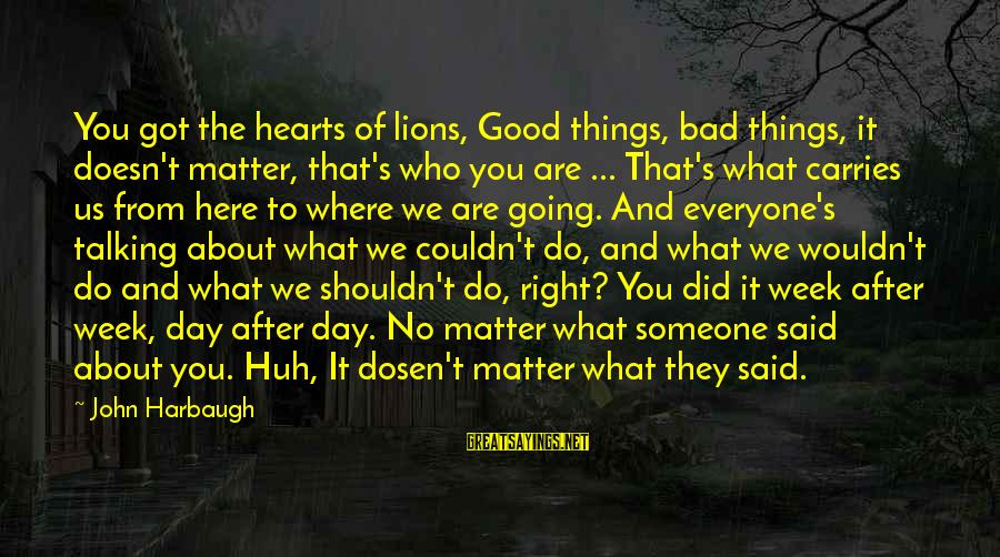 Lions Heart Sayings By John Harbaugh: You got the hearts of lions, Good things, bad things, it doesn't matter, that's who