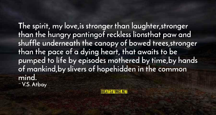 Lions Heart Sayings By V.S. Atbay: The spirit, my love,is stronger than laughter,stronger than the hungry pantingof reckless lionsthat paw and