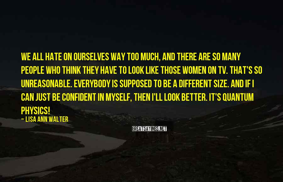 Lisa Ann Walter Sayings: We all hate on ourselves way too much, and there are so many people who