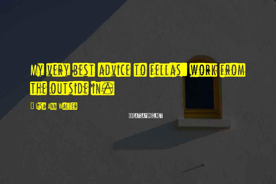 Lisa Ann Walter Sayings: My very best advice to fellas: work from the outside in.