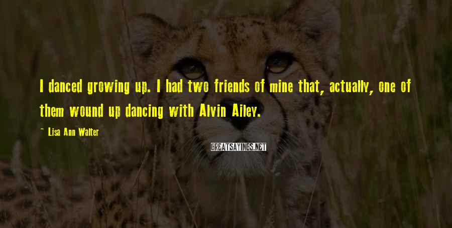Lisa Ann Walter Sayings: I danced growing up. I had two friends of mine that, actually, one of them