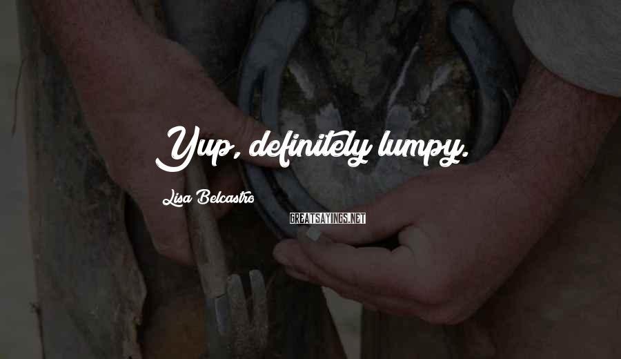 Lisa Belcastro Sayings: Yup, definitely lumpy.