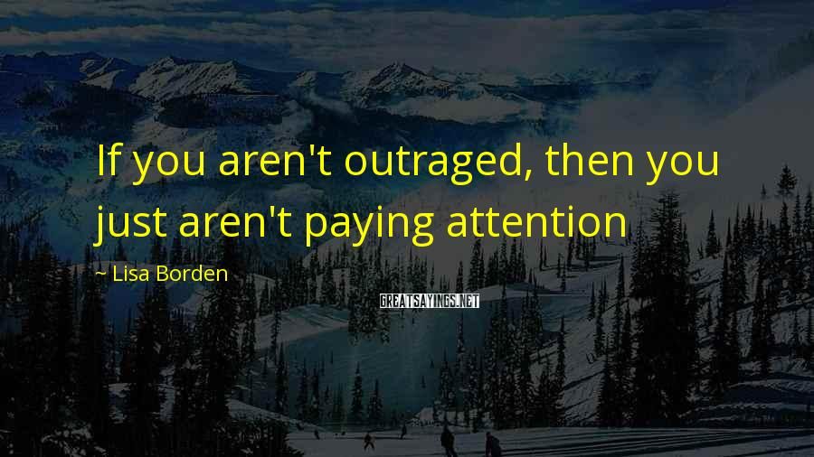 Lisa Borden Sayings: If you aren't outraged, then you just aren't paying attention