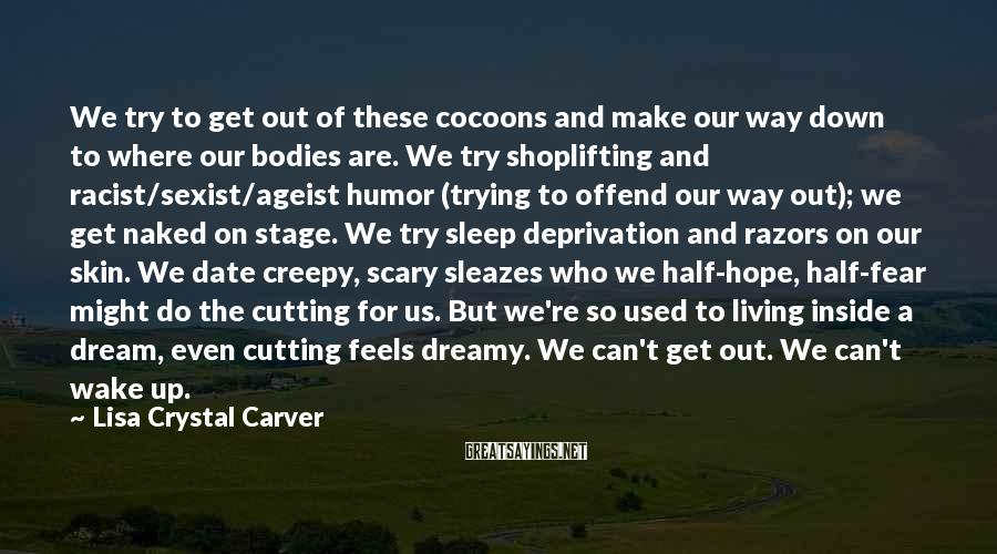 Lisa Crystal Carver Sayings: We try to get out of these cocoons and make our way down to where
