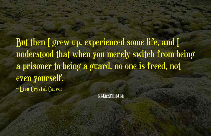 Lisa Crystal Carver Sayings: But then I grew up, experienced some life, and I understood that when you merely