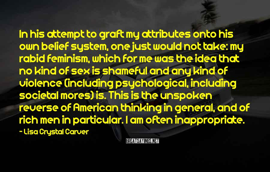 Lisa Crystal Carver Sayings: In his attempt to graft my attributes onto his own belief system, one just would