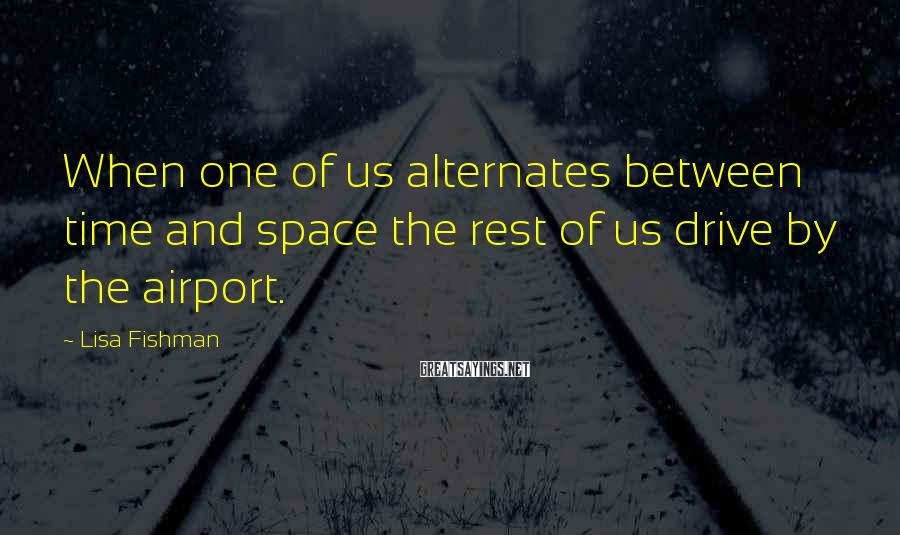Lisa Fishman Sayings: When one of us alternates between time and space the rest of us drive by
