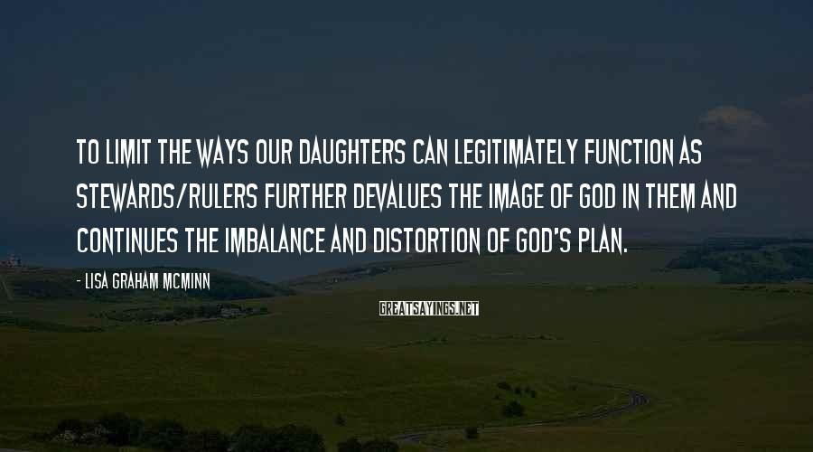 Lisa Graham McMinn Sayings: To limit the ways our daughters can legitimately function as stewards/rulers further devalues the image