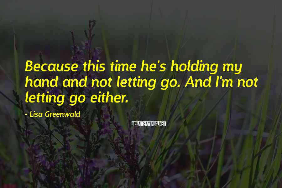 Lisa Greenwald Sayings: Because this time he's holding my hand and not letting go. And I'm not letting
