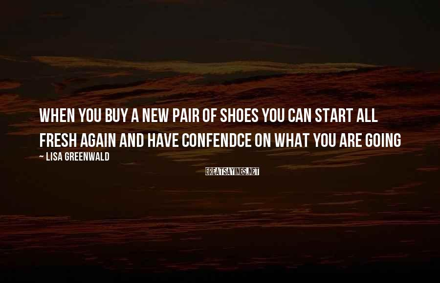 Lisa Greenwald Sayings: When you buy a new pair of shoes you can start all fresh again and