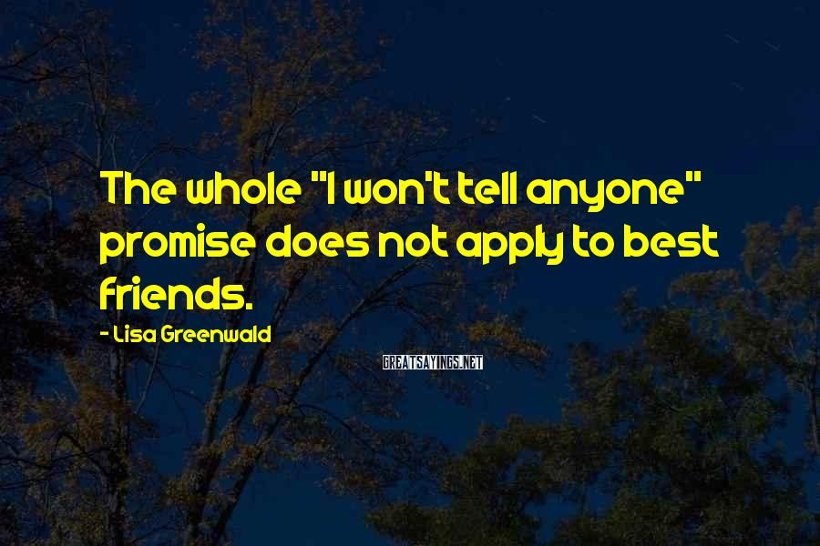 """Lisa Greenwald Sayings: The whole """"I won't tell anyone"""" promise does not apply to best friends."""