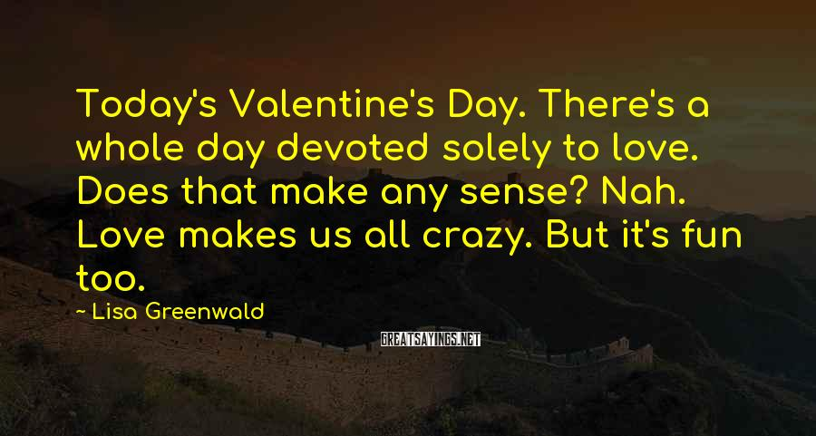Lisa Greenwald Sayings: Today's Valentine's Day. There's a whole day devoted solely to love. Does that make any