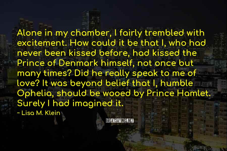 Lisa M. Klein Sayings: Alone in my chamber, I fairly trembled with excitement. How could it be that I,