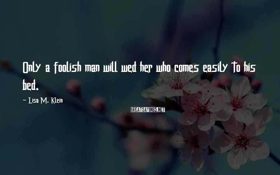 Lisa M. Klein Sayings: Only a foolish man will wed her who comes easily to his bed.