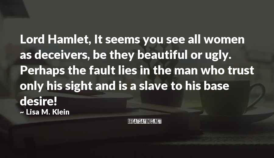 Lisa M. Klein Sayings: Lord Hamlet, It seems you see all women as deceivers, be they beautiful or ugly.