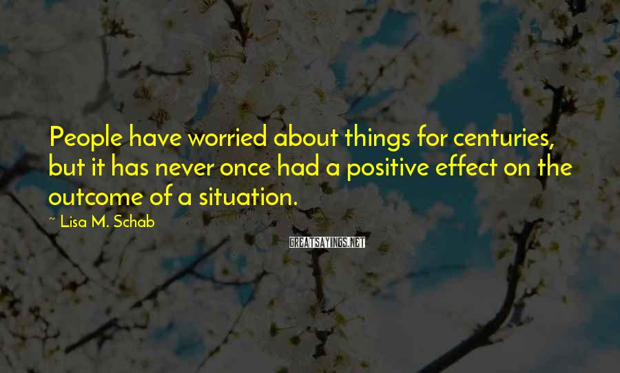 Lisa M. Schab Sayings: People have worried about things for centuries, but it has never once had a positive