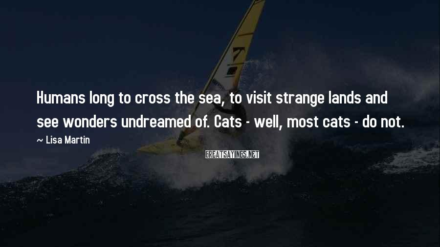 Lisa Martin Sayings: Humans long to cross the sea, to visit strange lands and see wonders undreamed of.