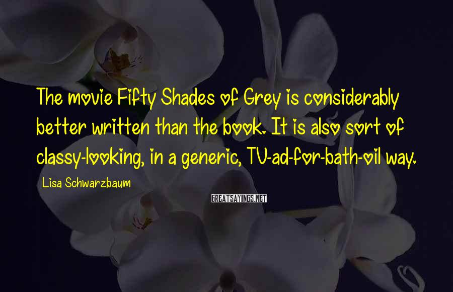 Lisa Schwarzbaum Sayings: The movie Fifty Shades of Grey is considerably better written than the book. It is