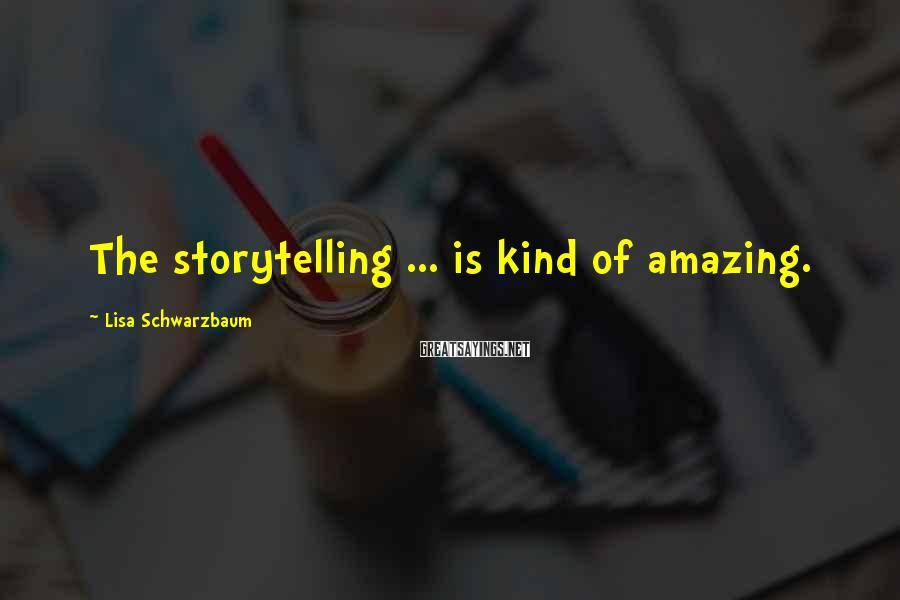 Lisa Schwarzbaum Sayings: The storytelling ... is kind of amazing.