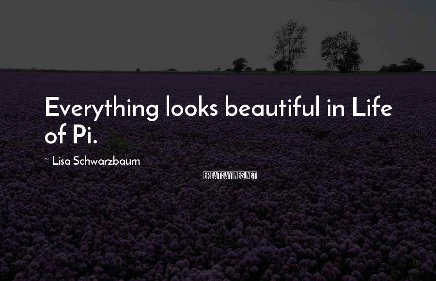 Lisa Schwarzbaum Sayings: Everything looks beautiful in Life of Pi.