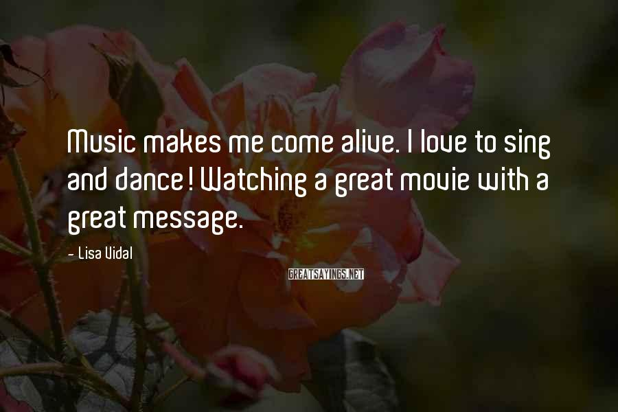 Lisa Vidal Sayings: Music makes me come alive. I love to sing and dance! Watching a great movie