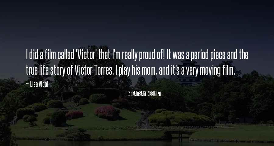 Lisa Vidal Sayings: I did a film called 'Victor' that I'm really proud of! It was a period