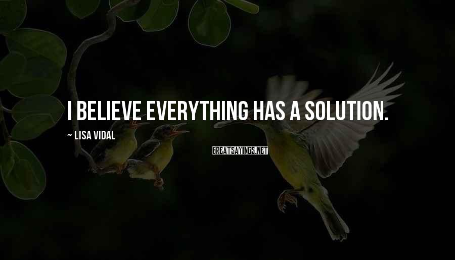Lisa Vidal Sayings: I believe everything has a solution.