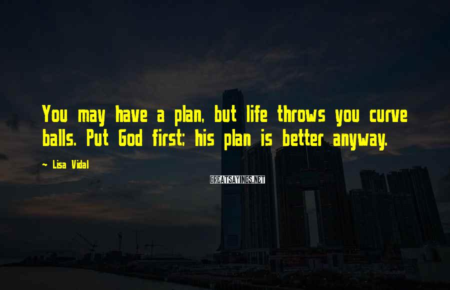 Lisa Vidal Sayings: You may have a plan, but life throws you curve balls. Put God first; his