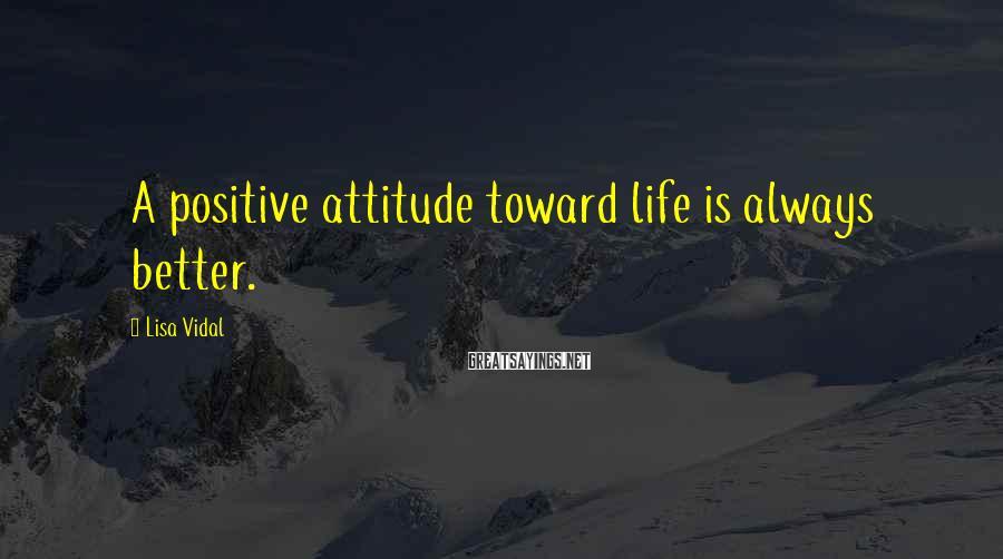 Lisa Vidal Sayings: A positive attitude toward life is always better.