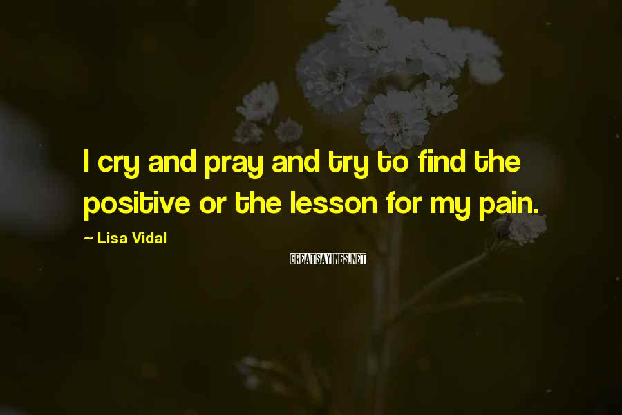 Lisa Vidal Sayings: I cry and pray and try to find the positive or the lesson for my