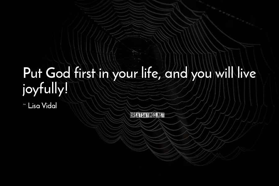 Lisa Vidal Sayings: Put God first in your life, and you will live joyfully!