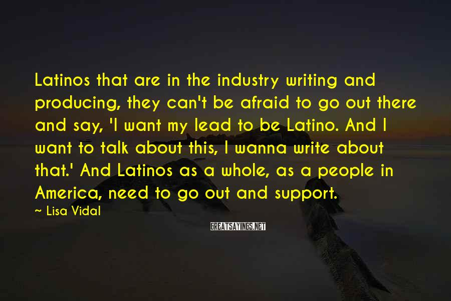 Lisa Vidal Sayings: Latinos that are in the industry writing and producing, they can't be afraid to go