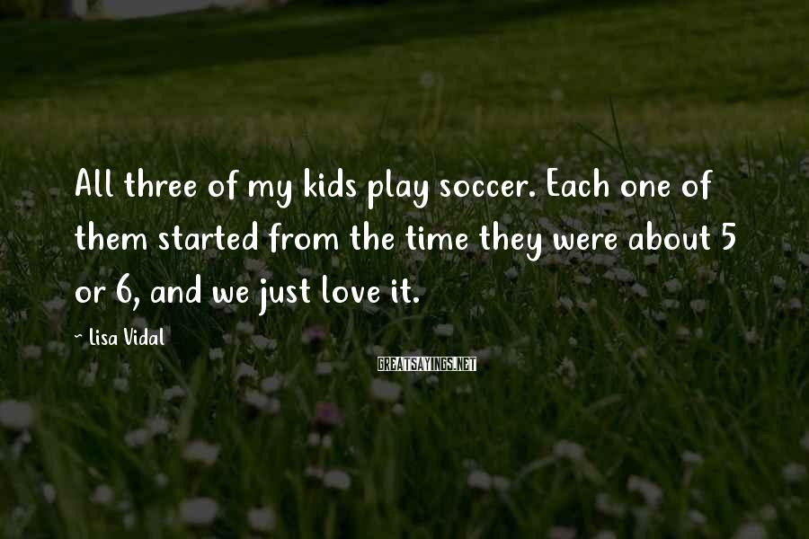 Lisa Vidal Sayings: All three of my kids play soccer. Each one of them started from the time