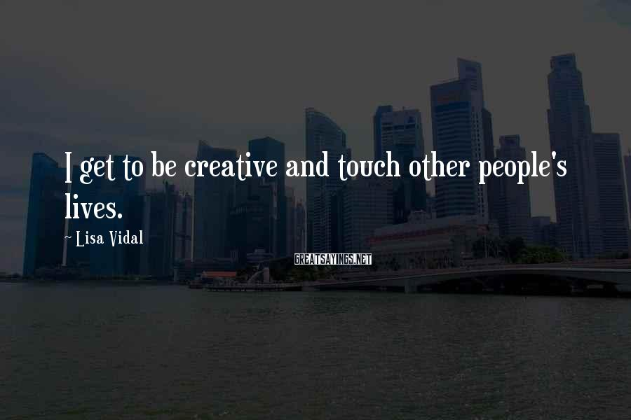 Lisa Vidal Sayings: I get to be creative and touch other people's lives.