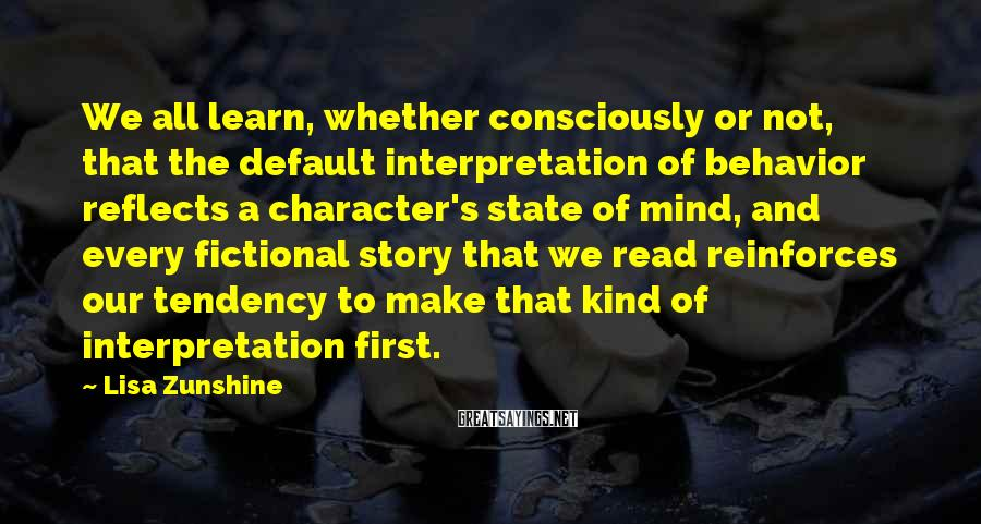 Lisa Zunshine Sayings: We all learn, whether consciously or not, that the default interpretation of behavior reflects a
