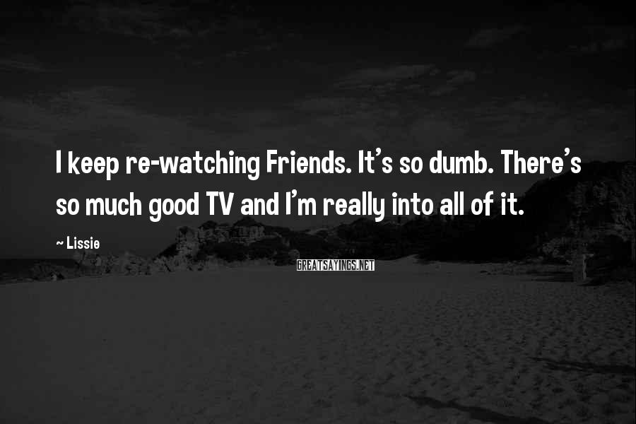 Lissie Sayings: I keep re-watching Friends. It's so dumb. There's so much good TV and I'm really
