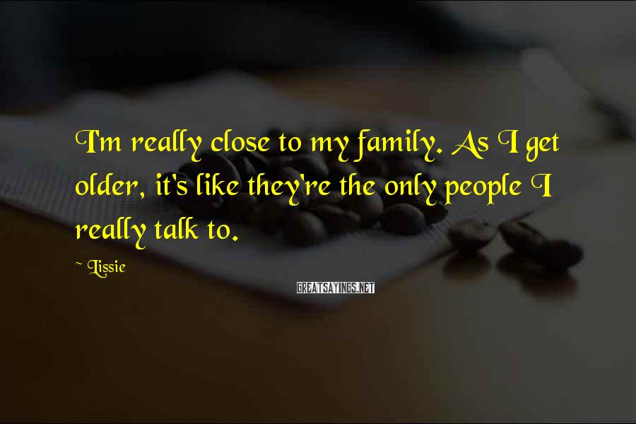 Lissie Sayings: I'm really close to my family. As I get older, it's like they're the only