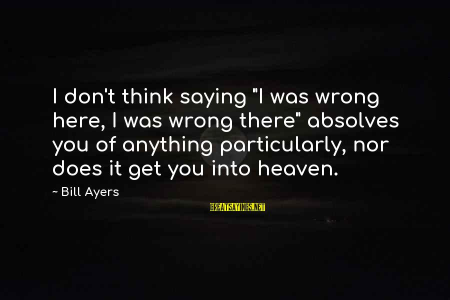 """List Of Words To Introduce Sayings By Bill Ayers: I don't think saying """"I was wrong here, I was wrong there"""" absolves you of"""
