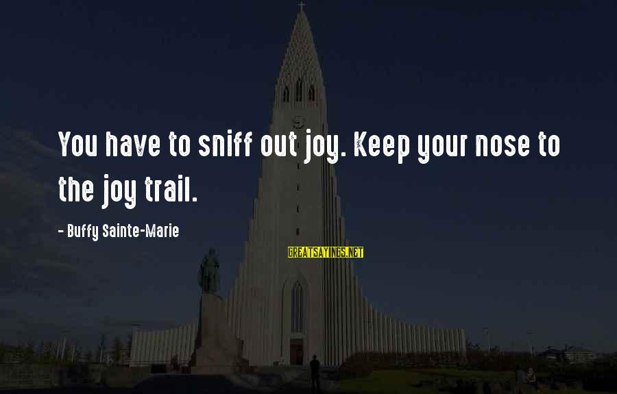 List Of Words To Introduce Sayings By Buffy Sainte-Marie: You have to sniff out joy. Keep your nose to the joy trail.