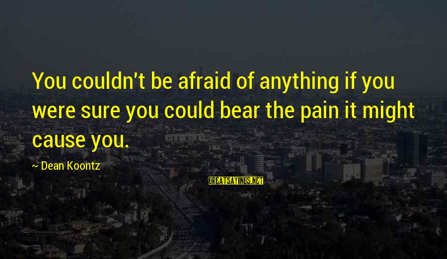 List Of Words To Introduce Sayings By Dean Koontz: You couldn't be afraid of anything if you were sure you could bear the pain