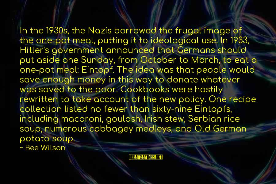 Listed Sayings By Bee Wilson: In the 1930s, the Nazis borrowed the frugal image of the one-pot meal, putting it