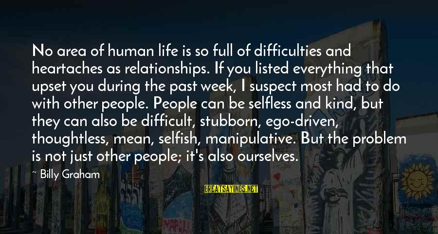 Listed Sayings By Billy Graham: No area of human life is so full of difficulties and heartaches as relationships. If