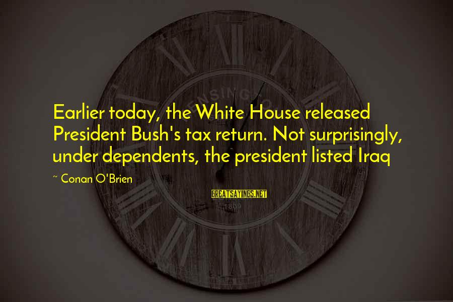 Listed Sayings By Conan O'Brien: Earlier today, the White House released President Bush's tax return. Not surprisingly, under dependents, the