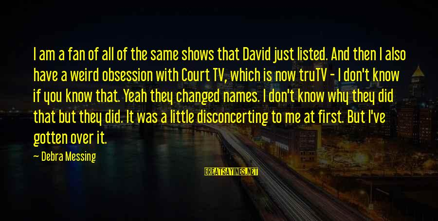 Listed Sayings By Debra Messing: I am a fan of all of the same shows that David just listed. And