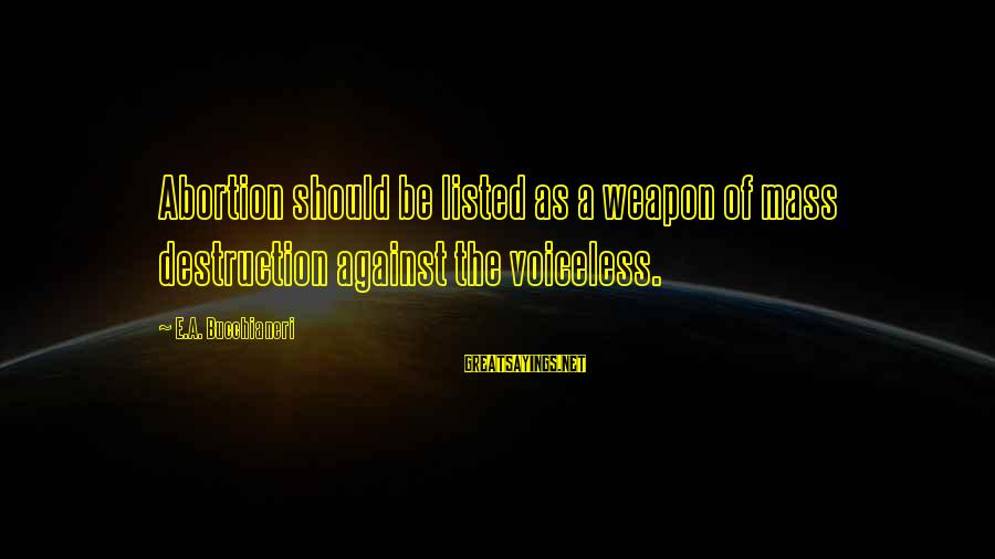 Listed Sayings By E.A. Bucchianeri: Abortion should be listed as a weapon of mass destruction against the voiceless.