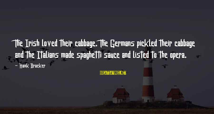 Listed Sayings By Hank Bracker: The Irish loved their cabbage. The Germans pickled their cabbage and the Italians made spaghetti