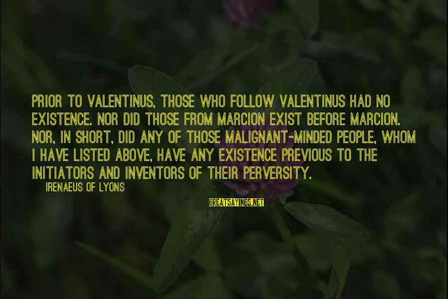 Listed Sayings By Irenaeus Of Lyons: Prior to Valentinus, those who follow Valentinus had no existence. Nor did those from Marcion