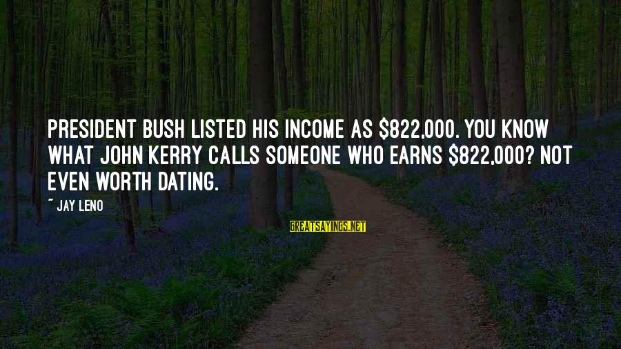 Listed Sayings By Jay Leno: President Bush listed his income as $822,000. You know what John Kerry calls someone who
