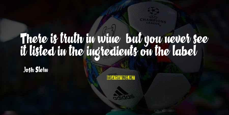 Listed Sayings By Josh Stern: There is truth in wine, but you never see it listed in the ingredients on